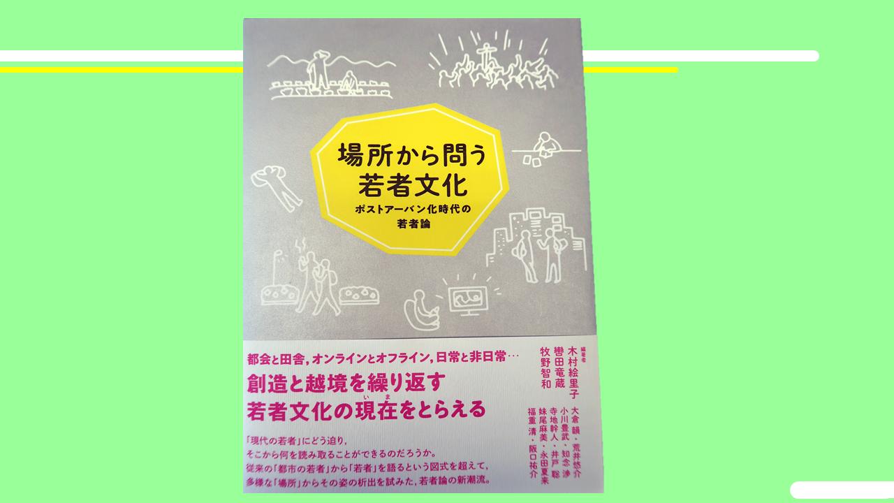 牧野智和 共著『場所から問う若者文化:ポストアーバン化時代の若者論』